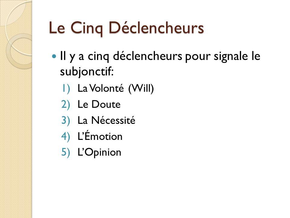 Le Cinq Déclencheurs Il y a cinq déclencheurs pour signale le subjonctif: 1)La Volonté (Will) 2)Le Doute 3)La Nécessité 4)LÉmotion 5)LOpinion