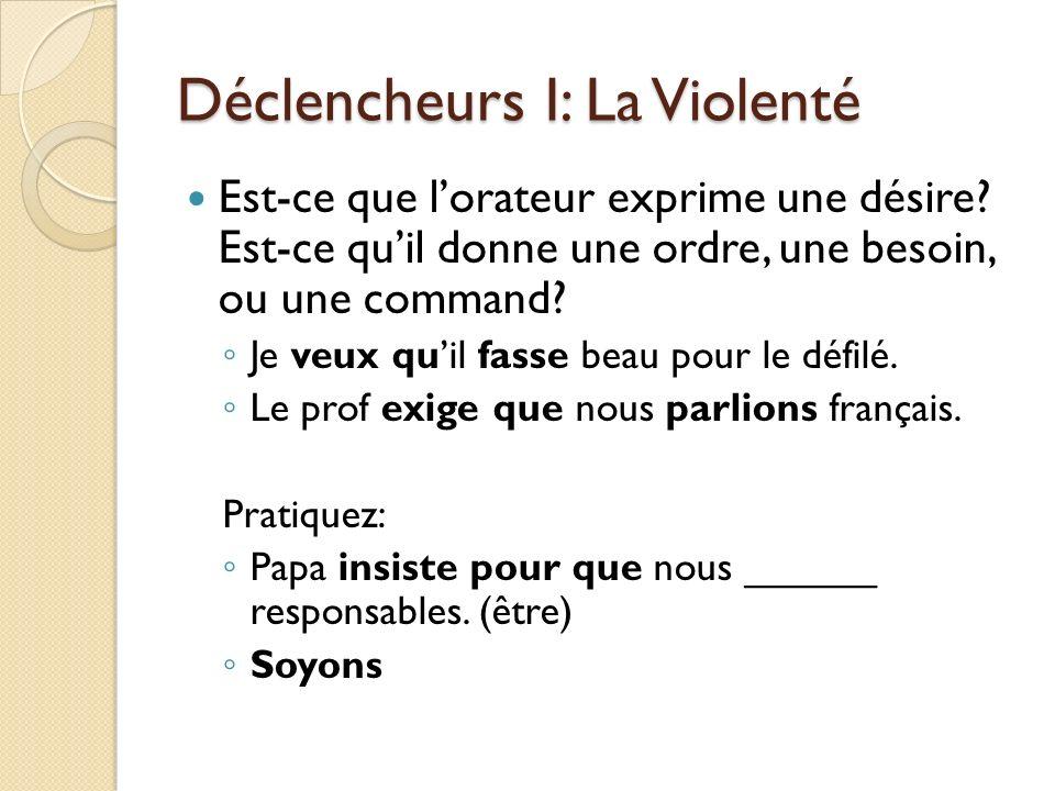Déclencheurs I: La Violenté Est-ce que lorateur exprime une désire? Est-ce quil donne une ordre, une besoin, ou une command? Je veux quil fasse beau p