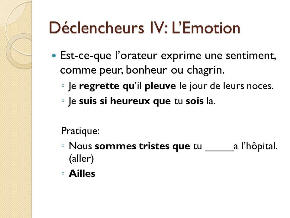 Déclencheurs IV: LEmotion Est-ce-que lorateur exprime une sentiment, comme peur, bonheur ou chagrin. Je regrette quil pleuve le jour de leurs noces. J