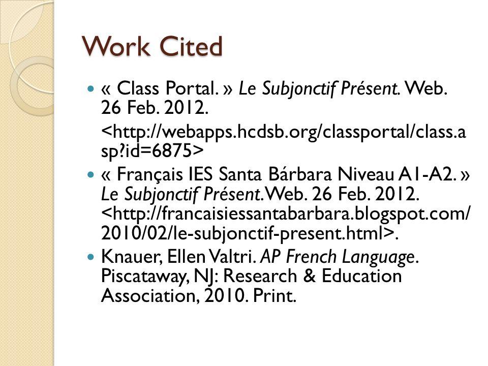 Work Cited « Class Portal. » Le Subjonctif Présent. Web. 26 Feb. 2012. « Français IES Santa Bárbara Niveau A1-A2. » Le Subjonctif Présent. Web. 26 Feb