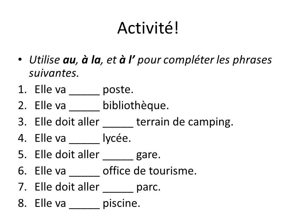 Activité! Utilise au, à la, et à l pour compléter les phrases suivantes. 1.Elle va _____ poste. 2.Elle va _____ bibliothèque. 3.Elle doit aller _____