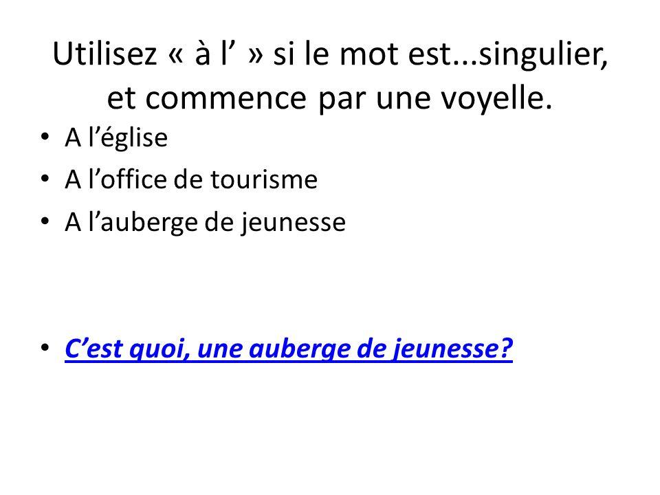 Utilisez « à l » si le mot est...singulier, et commence par une voyelle. A léglise A loffice de tourisme A lauberge de jeunesse Cest quoi, une auberge