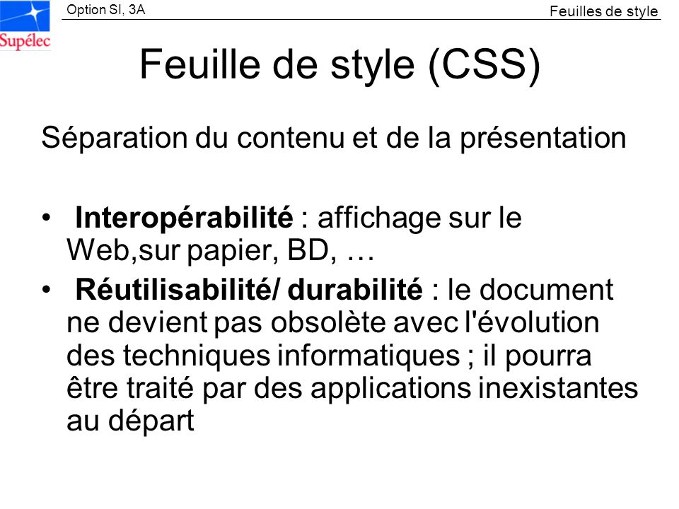 Option SI, 3A Feuille de style (CSS) Séparation du contenu et de la présentation Interopérabilité : affichage sur le Web,sur papier, BD, … Réutilisabi