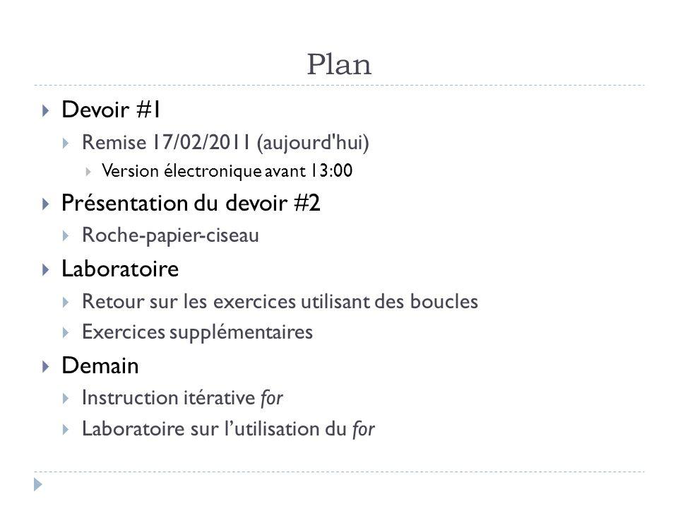 Plan Devoir #1 Remise 17/02/2011 (aujourd hui) Version électronique avant 13:00 Présentation du devoir #2 Roche-papier-ciseau Laboratoire Retour sur les exercices utilisant des boucles Exercices supplémentaires Demain Instruction itérative for Laboratoire sur lutilisation du for