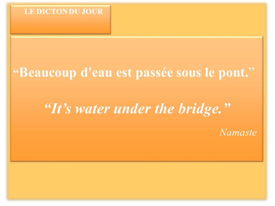 LE DICTON DU JOUR Beaucoup d eau est passée sous le pont.