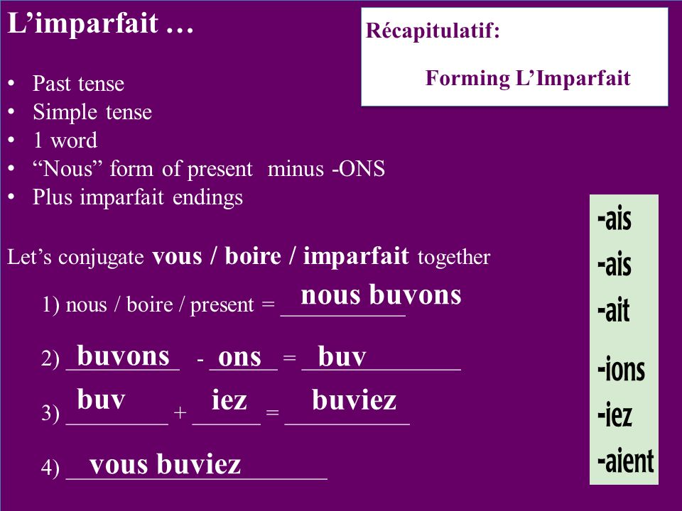 Limparfait … Past tense Simple tense 1 word Nous form of present minus -ONS Plus imparfait endings Lets conjugate vous / boire / imparfait together 1) nous / boire / present = ___________ 2) __________ - ______ = ______________ 3) _________ + ______ = ___________ 4) _______________________ nous buvons ons buv iezbuviez vous buviez Récapitulatif: Forming LImparfait buvons