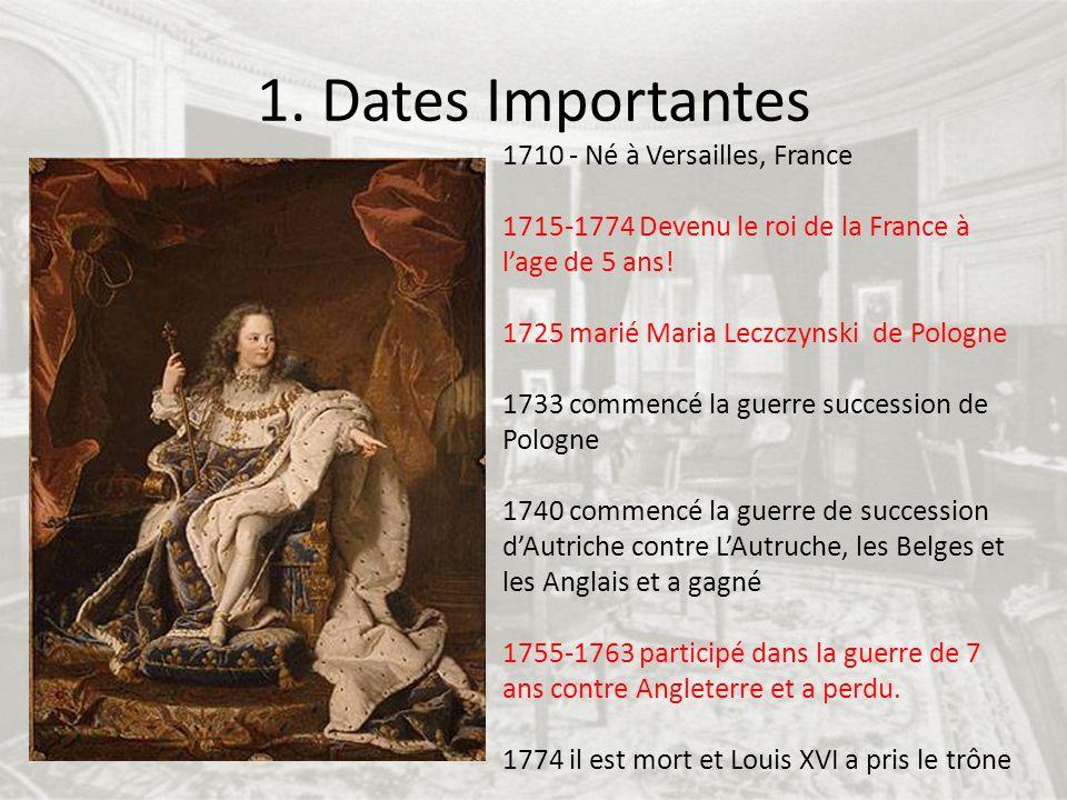 1. Dates Importantes 1710 - Né à Versailles, France 1715-1774 Devenu le roi de la France à lage de 5 ans! 1725 marié Maria Leczczynski de Pologne 1733