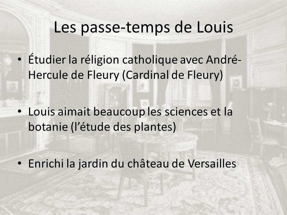 Les passe-temps de Louis Étudier la réligion catholique avec André- Hercule de Fleury (Cardinal de Fleury) Louis aimait beaucoup les sciences et la bo