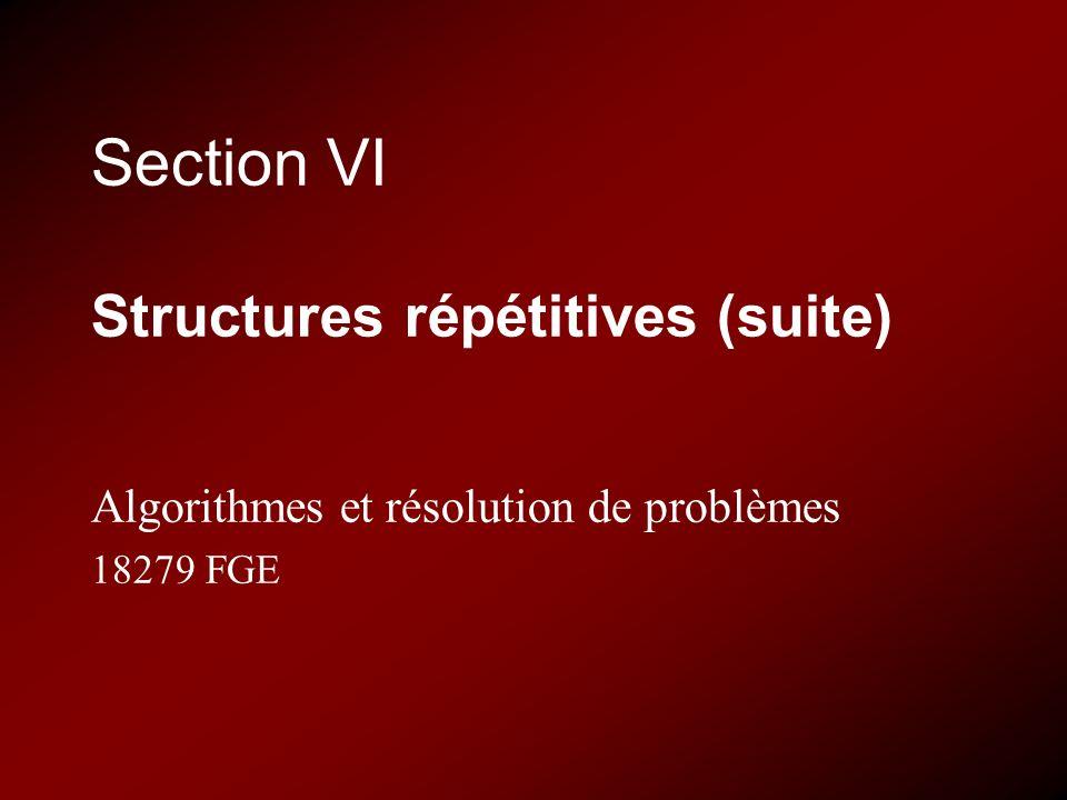 Section VI Structures répétitives (suite) Algorithmes et résolution de problèmes 18279 FGE
