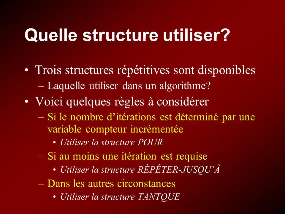 Quelle structure utiliser? Trois structures répétitives sont disponibles –Laquelle utiliser dans un algorithme? Voici quelques règles à considérer –Si