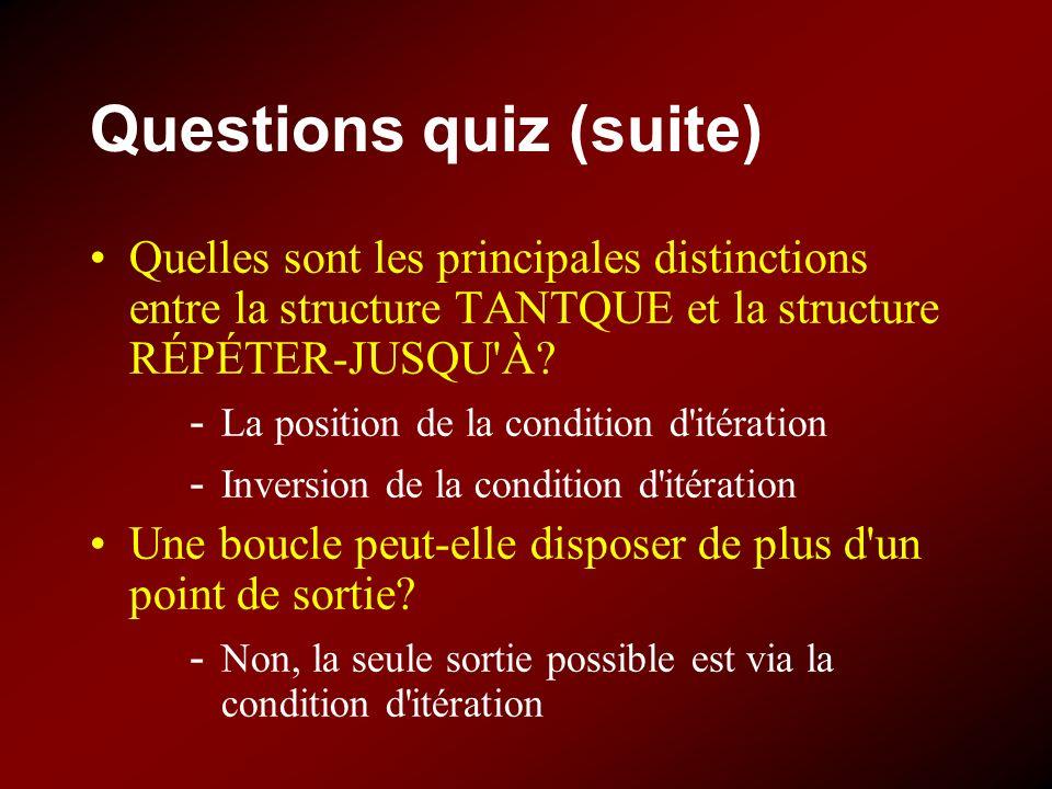 Questions quiz (suite) Quelles sont les principales distinctions entre la structure TANTQUE et la structure RÉPÉTER-JUSQU'À? - La position de la condi