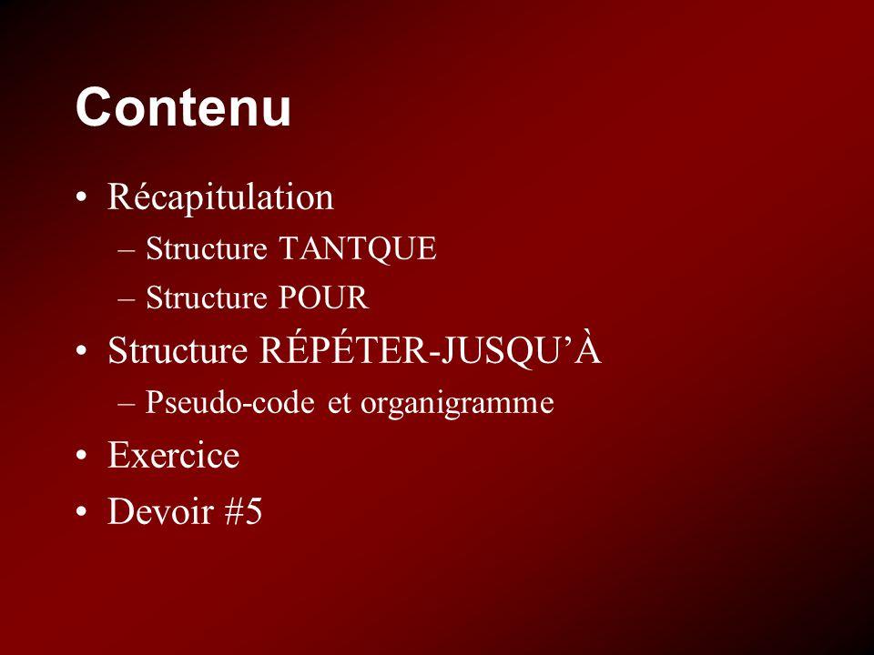Contenu Récapitulation –Structure TANTQUE –Structure POUR Structure RÉPÉTER-JUSQUÀ –Pseudo-code et organigramme Exercice Devoir #5