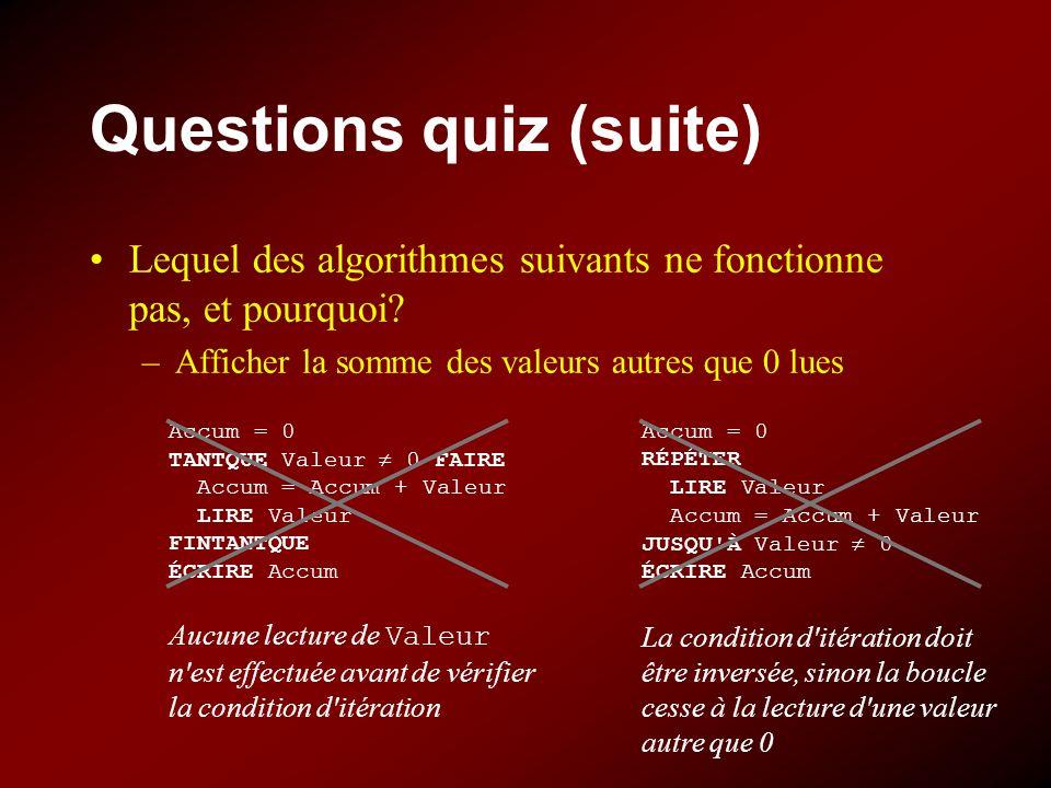Questions quiz (suite) Lequel des algorithmes suivants ne fonctionne pas, et pourquoi? –Afficher la somme des valeurs autres que 0 lues Accum = 0 TANT