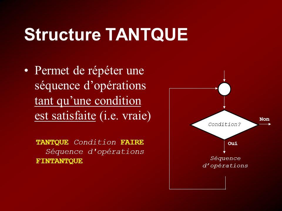 Structure TANTQUE Permet de répéter une séquence dopérations tant quune condition est satisfaite (i.e. vraie) TANTQUE Condition FAIRE Séquence d'opéra