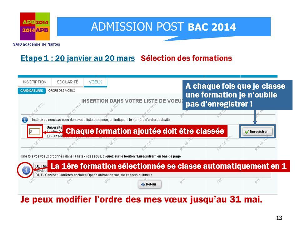 SAIO académie de Nantes ADMISSION POST BAC 2014 13 Etape 1 : 20 janvier au 20 mars Sélection des formations Je peux modifier lordre des mes vœux jusqu