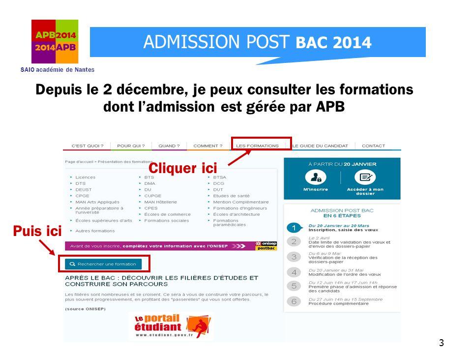 SAIO académie de Nantes ADMISSION POST BAC 2014 4 Des infos sur létablissement et la formation (dates des portes ouvertes, descriptif, coordonnées,…) en cliquant sur « En savoir plus » Je choisis mes critères de recherche : type de formation, spécialité, lieu…