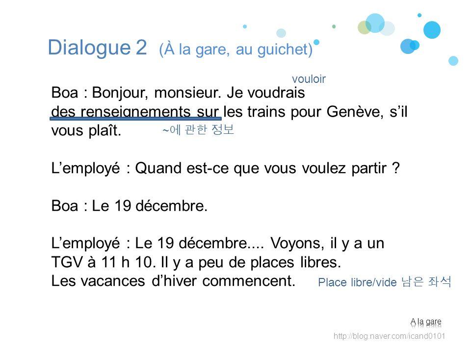 Dialogue 2 (À la gare, au guichet) Boa : Bonjour, monsieur. Je voudrais des renseignements sur les trains pour Genève, sil vous plaît. Lemployé : Quan