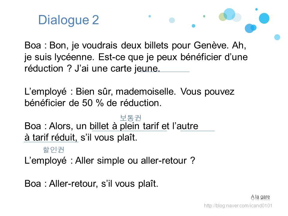 http://blog.naver.com/icand0101 Dialogue 2 Boa : Bon, je voudrais deux billets pour Genève. Ah, je suis lycéenne. Est-ce que je peux bénéficier dune r