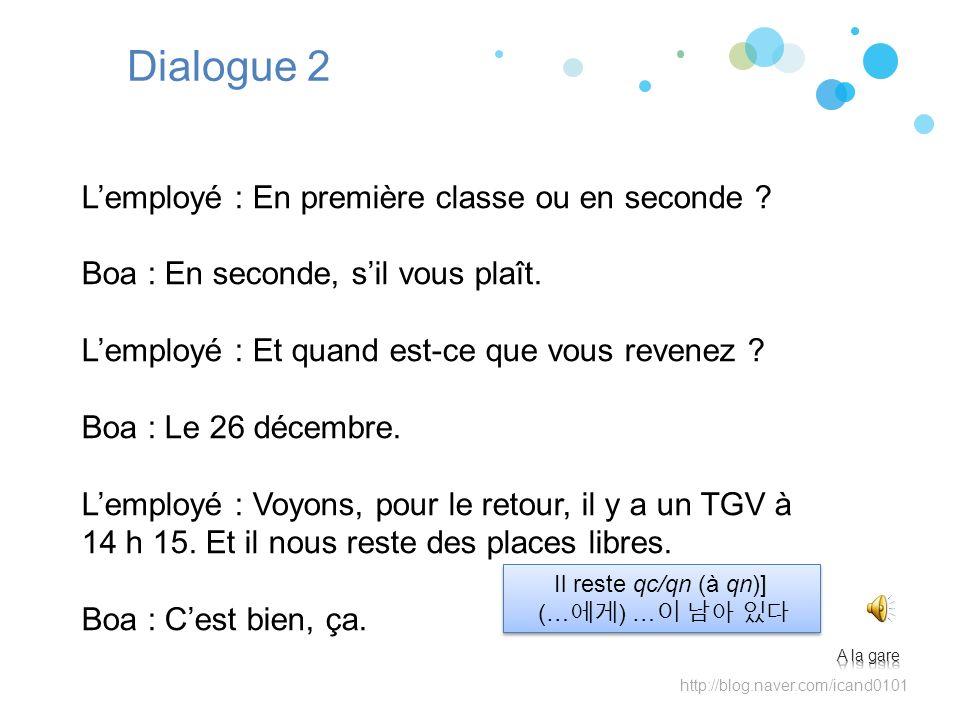 http://blog.naver.com/icand0101 Dialogue 2 Lemployé : En première classe ou en seconde ? Boa : En seconde, sil vous plaît. Lemployé : Et quand est-ce