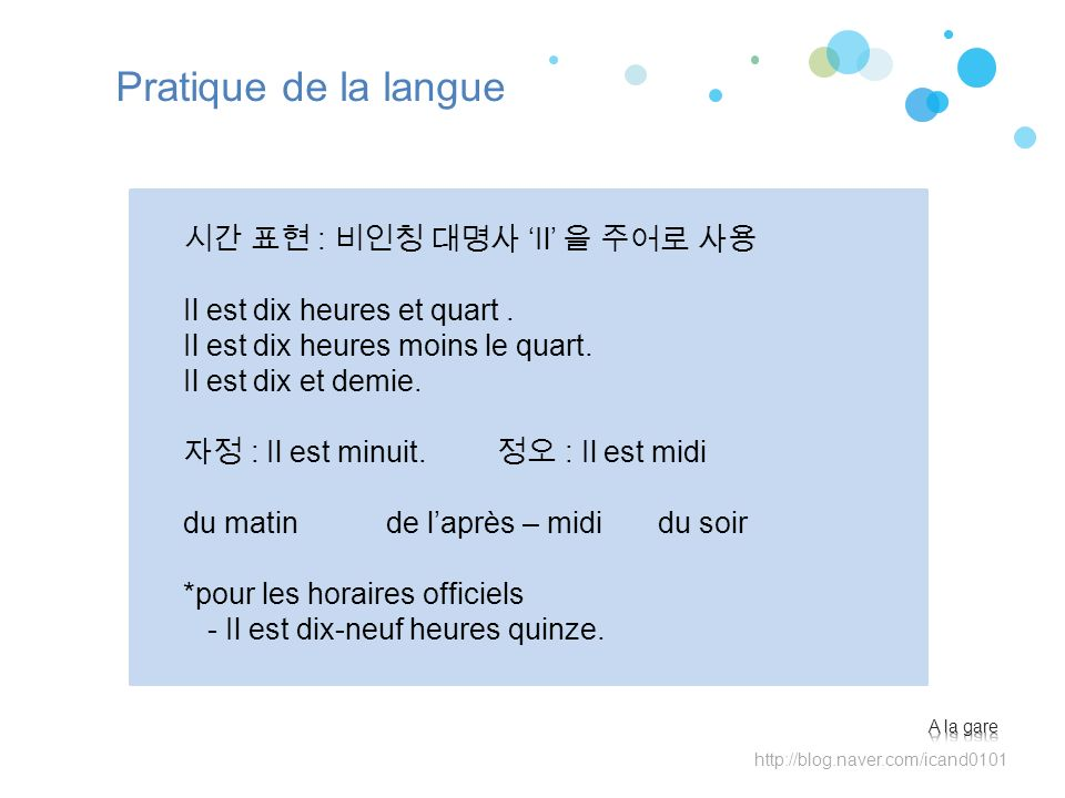http://blog.naver.com/icand0101 Pratique de la langue : Il Il est dix heures et quart. Il est dix heures moins le quart. Il est dix et demie. : Il est