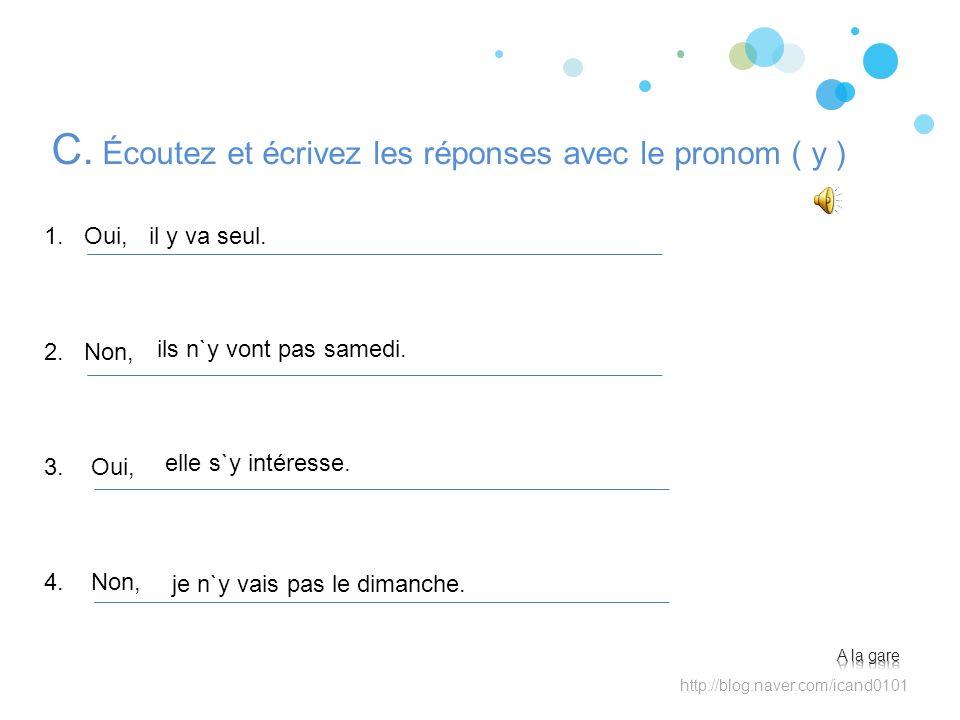 C. Écoutez et écrivez les réponses avec le pronom ( y ) ils n`y vont pas samedi. http://blog.naver.com/icand0101 il y va seul. elle s`y intéresse. je