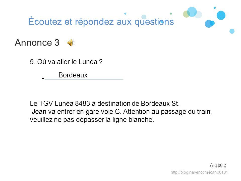 Écoutez et répondez aux questions Annonce 3 http://blog.naver.com/icand0101 5. Où va aller le Lunéa ? - Bordeaux Le TGV Lunéa 8483 à destination de Bo