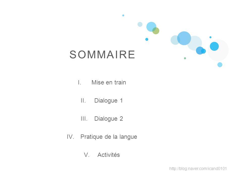 I.Mise en train II.Dialogue 1 III.Dialogue 2 IV.Pratique de la langue V.Activités SOMMAIRE