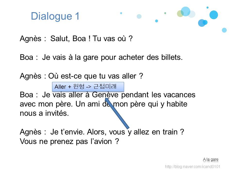Dialogue 1 Agnès : Salut, Boa ! Tu vas où ? Boa : Je vais à la gare pour acheter des billets. Agnès : Où est-ce que tu vas aller ? Boa : Je vais aller