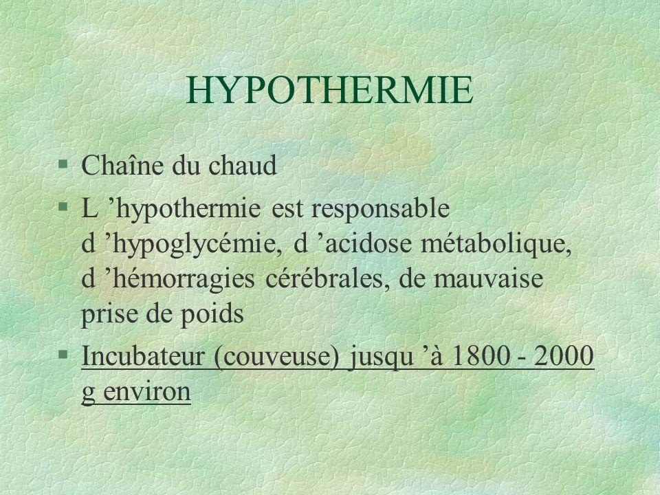 HYPOTHERMIE §Chaîne du chaud §L hypothermie est responsable d hypoglycémie, d acidose métabolique, d hémorragies cérébrales, de mauvaise prise de poids §Incubateur (couveuse) jusqu à 1800 - 2000 g environ