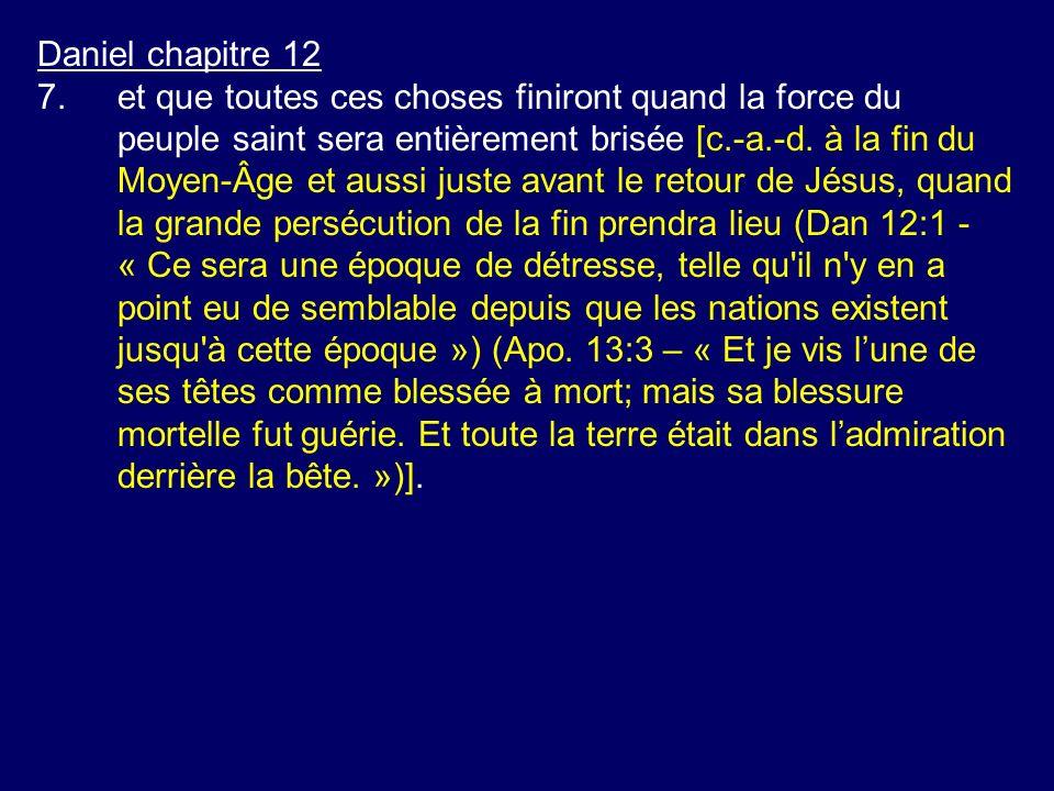 Daniel chapitre 12 7.et que toutes ces choses finiront quand la force du peuple saint sera entièrement brisée [c.-a.-d. à la fin du Moyen-Âge et aussi