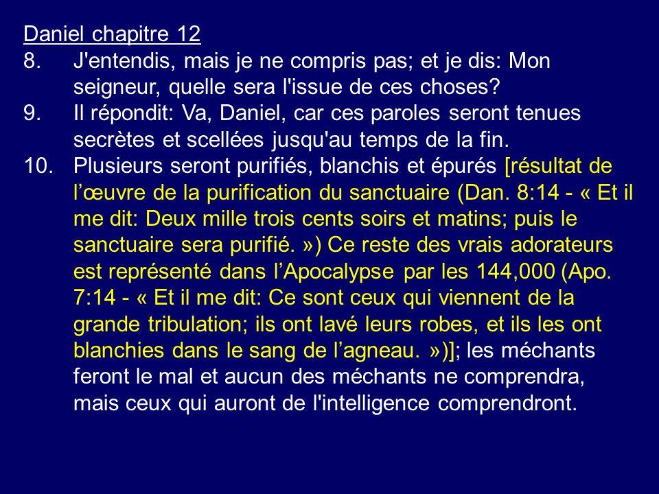Daniel chapitre 12 8.J'entendis, mais je ne compris pas; et je dis: Mon seigneur, quelle sera l'issue de ces choses? 9.Il répondit: Va, Daniel, car ce