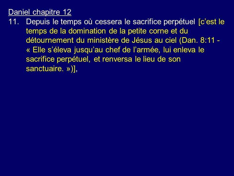 Daniel chapitre 12 11.Depuis le temps où cessera le sacrifice perpétuel [cest le temps de la domination de la petite corne et du détournement du minis