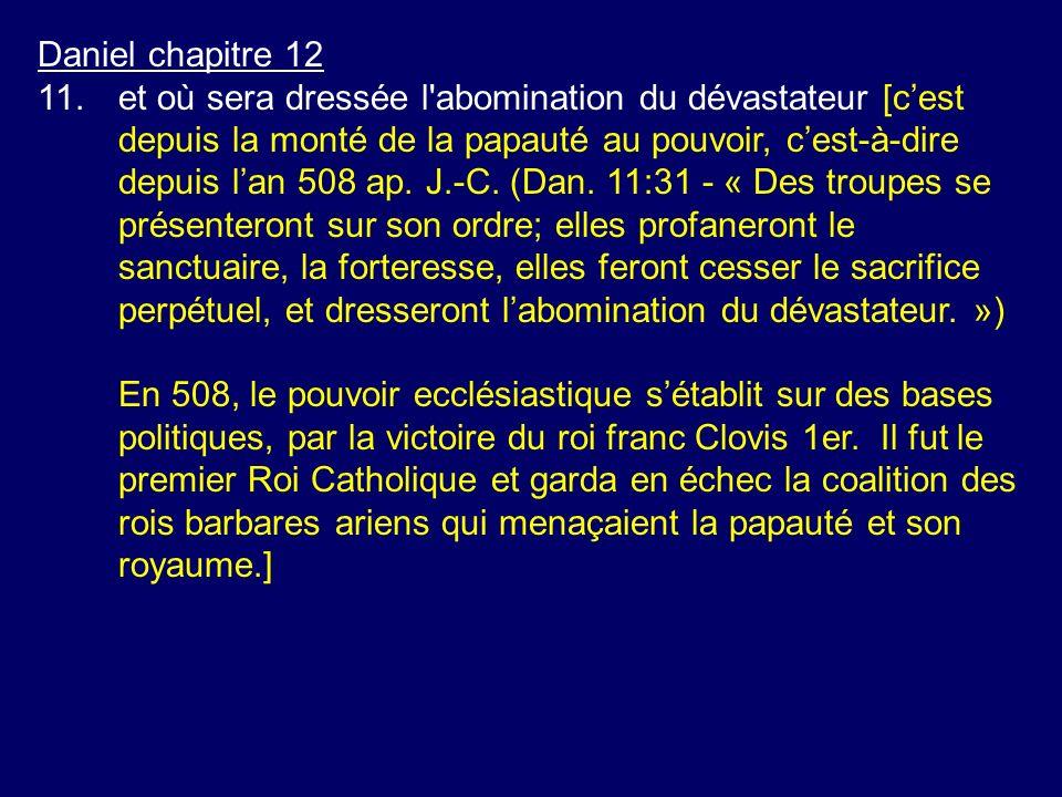 Daniel chapitre 12 11.et où sera dressée l'abomination du dévastateur [cest depuis la monté de la papauté au pouvoir, cest-à-dire depuis lan 508 ap. J
