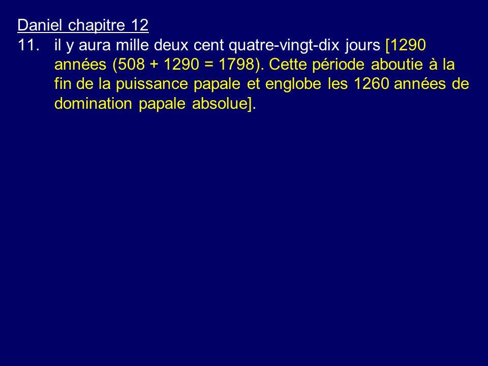 Daniel chapitre 12 11.il y aura mille deux cent quatre-vingt-dix jours [1290 années (508 + 1290 = 1798). Cette période aboutie à la fin de la puissanc