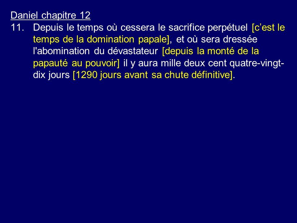 Daniel chapitre 12 11.Depuis le temps où cessera le sacrifice perpétuel [cest le temps de la domination papale], et où sera dressée l'abomination du d