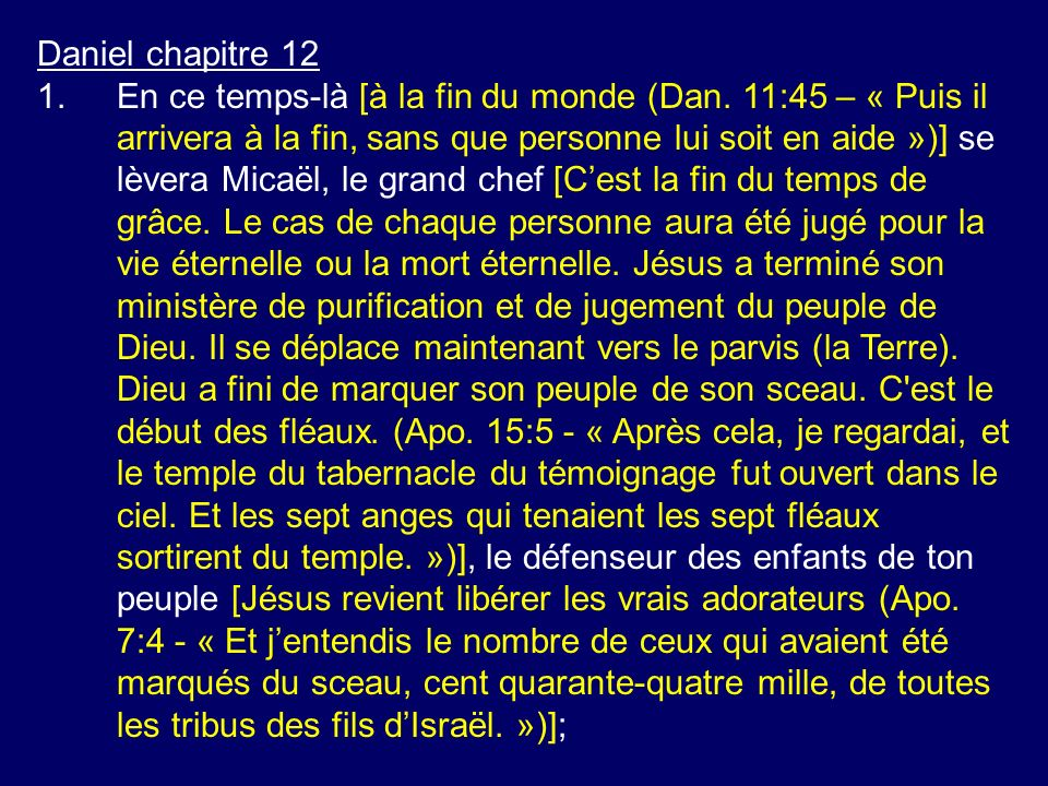 Daniel chapitre 12 1.En ce temps-là [à la fin du monde (Dan. 11:45 – « Puis il arrivera à la fin, sans que personne lui soit en aide »)] se lèvera Mic