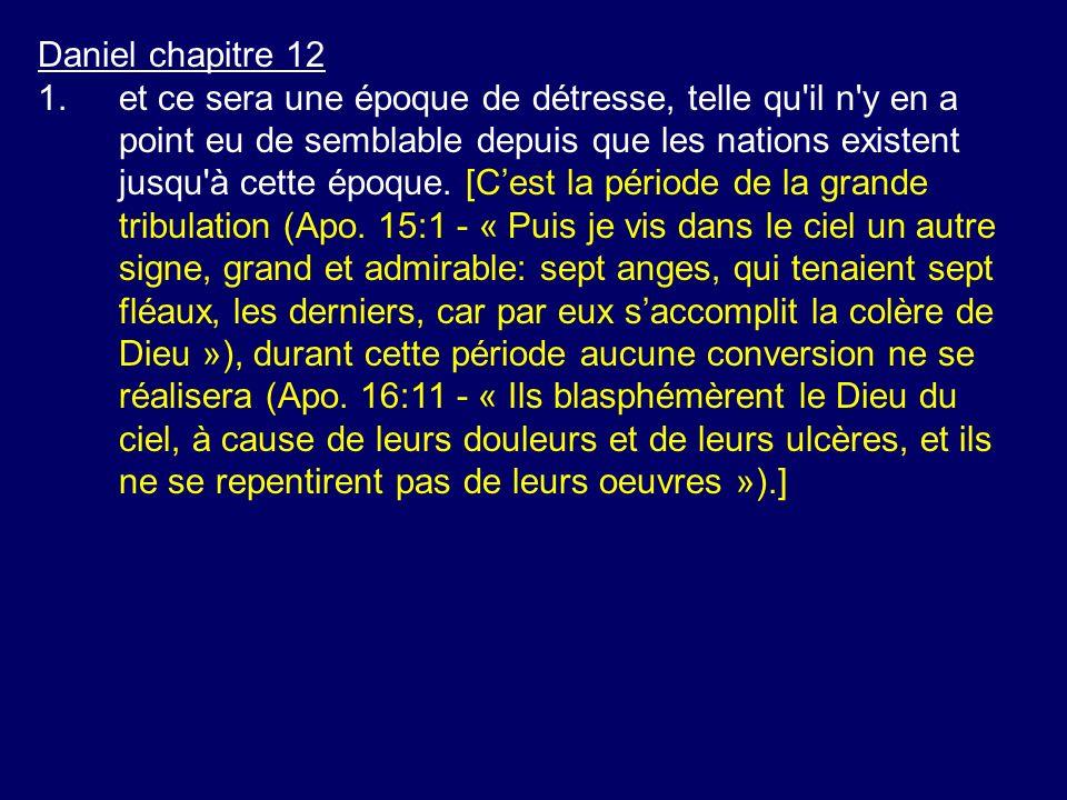 Daniel chapitre 12 1.et ce sera une époque de détresse, telle qu'il n'y en a point eu de semblable depuis que les nations existent jusqu'à cette époqu
