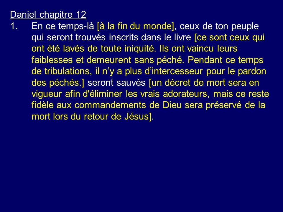 Daniel chapitre 12 1.En ce temps-là [à la fin du monde], ceux de ton peuple qui seront trouvés inscrits dans le livre [ce sont ceux qui ont été lavés
