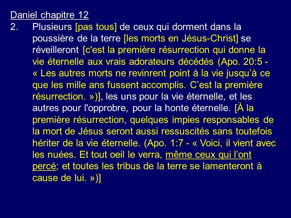 Daniel chapitre 12 2.Plusieurs [pas tous] de ceux qui dorment dans la poussière de la terre [les morts en Jésus-Christ] se réveilleront [c'est la prem