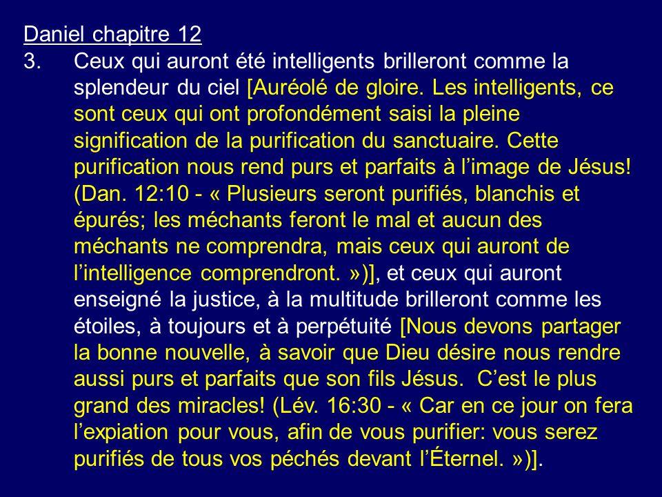 Daniel chapitre 12 3.Ceux qui auront été intelligents brilleront comme la splendeur du ciel [Auréolé de gloire. Les intelligents, ce sont ceux qui ont