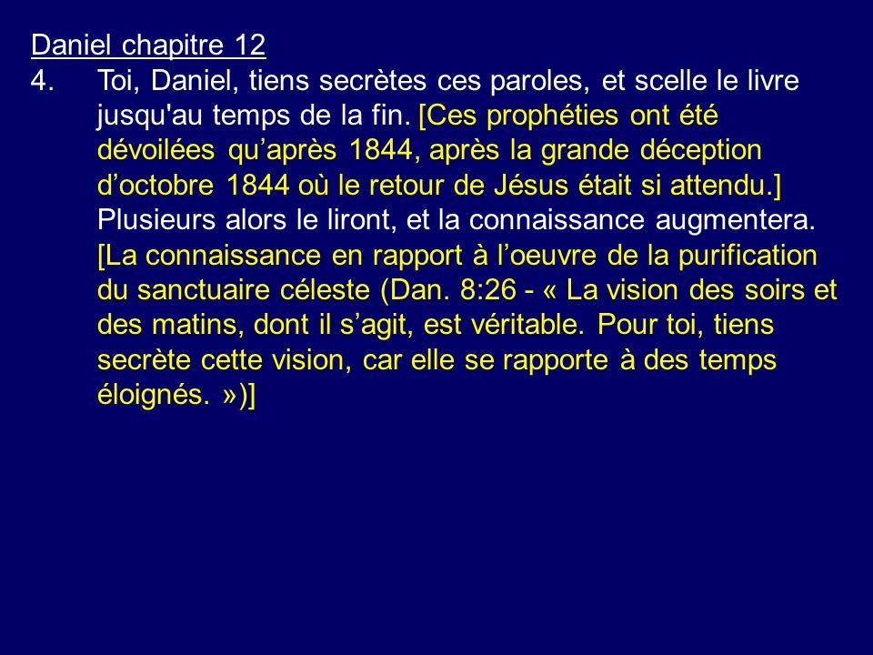 Daniel chapitre 12 4.Toi, Daniel, tiens secrètes ces paroles, et scelle le livre jusqu'au temps de la fin. [Ces prophéties ont été dévoilées quaprès 1