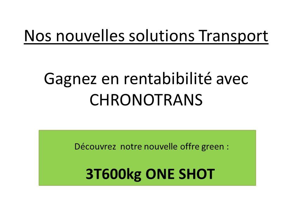 Nos nouvelles solutions Transport Gagnez en rentabibilité avec CHRONOTRANS Découvrez notre nouvelle offre green : 3T600kg ONE SHOT