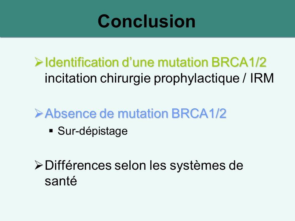 Conclusion Identification dune mutation BRCA1/2 Identification dune mutation BRCA1/2 incitation chirurgie prophylactique / IRM Absence de mutation BRCA1/2 Absence de mutation BRCA1/2 Sur-dépistage Différences selon les systèmes de santé