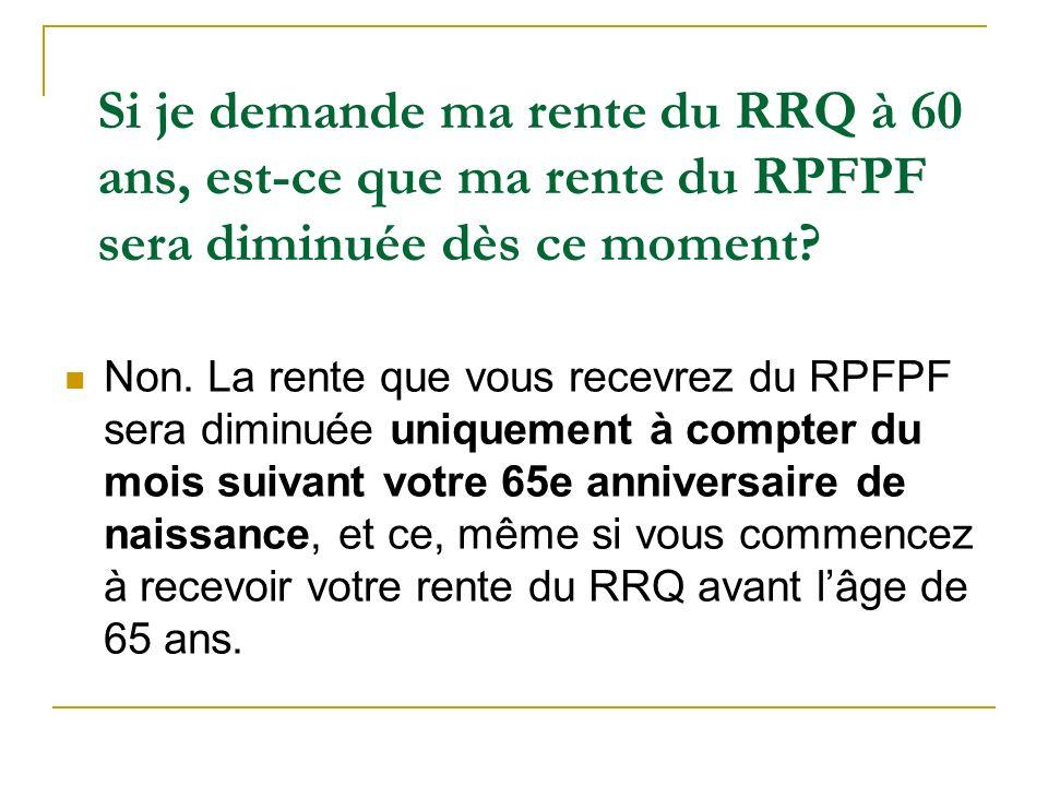 Si je demande ma rente du RRQ à 60 ans, est-ce que ma rente du RPFPF sera diminuée dès ce moment? Non. La rente que vous recevrez du RPFPF sera diminu