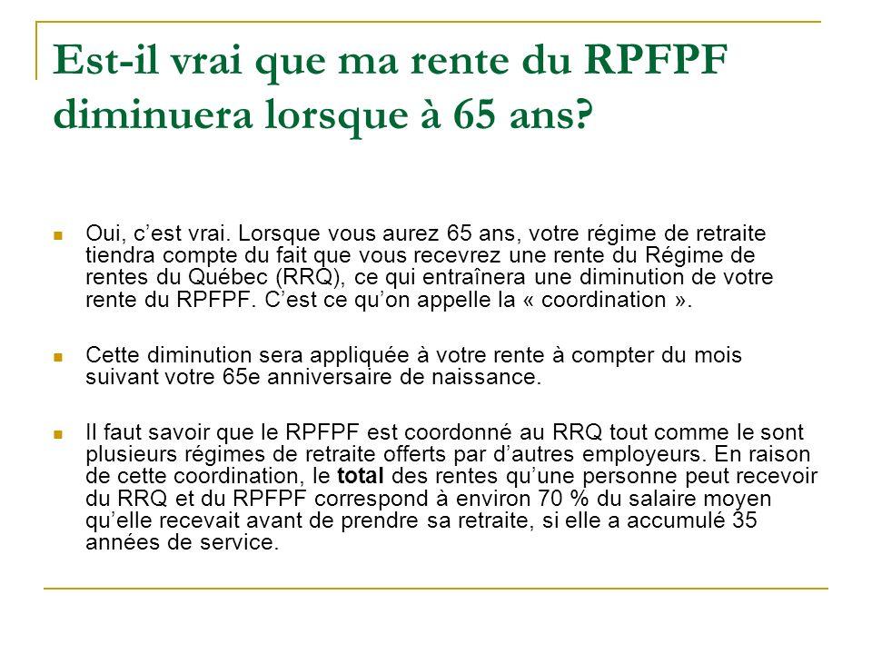 Est-il vrai que ma rente du RPFPF diminuera lorsque à 65 ans? Oui, cest vrai. Lorsque vous aurez 65 ans, votre régime de retraite tiendra compte du fa