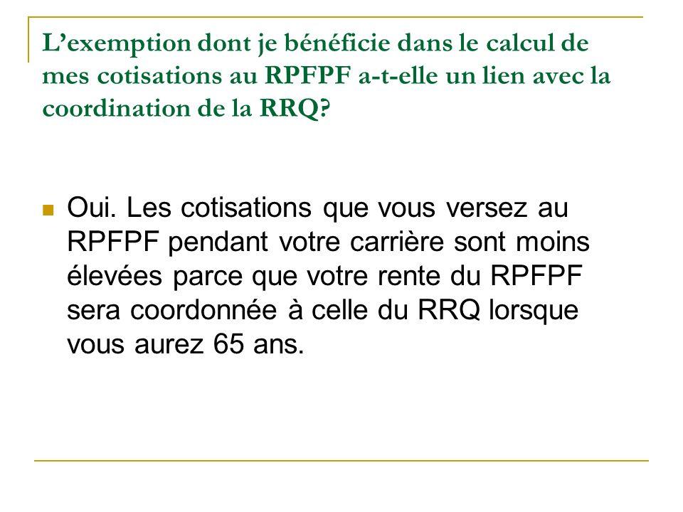 Lexemption dont je bénéficie dans le calcul de mes cotisations au RPFPF a-t-elle un lien avec la coordination de la RRQ? Oui. Les cotisations que vous