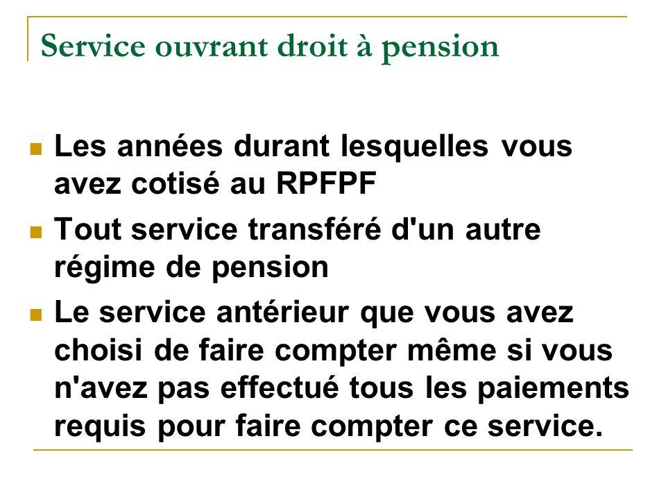 Service ouvrant droit à pension Les années durant lesquelles vous avez cotisé au RPFPF Tout service transféré d'un autre régime de pension Le service