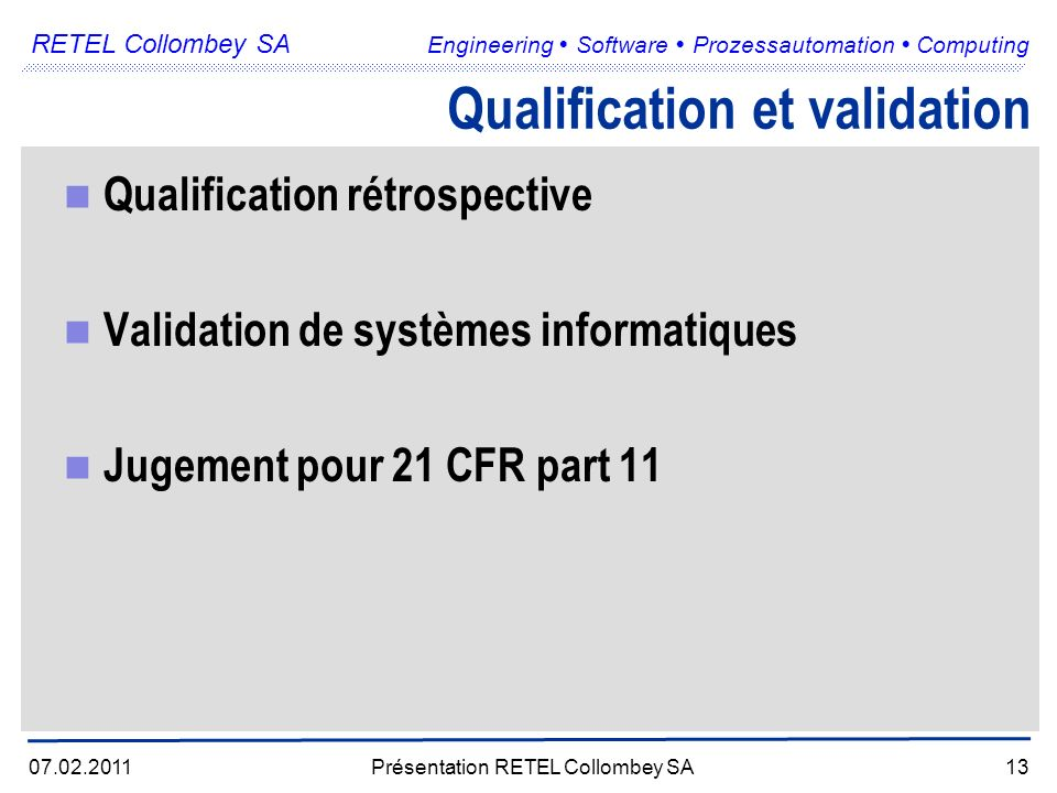 RETEL Collombey SA Engineering Software Prozessautomation Computing 07.02.2011Présentation RETEL Collombey SA13 Qualification et validation Qualificat