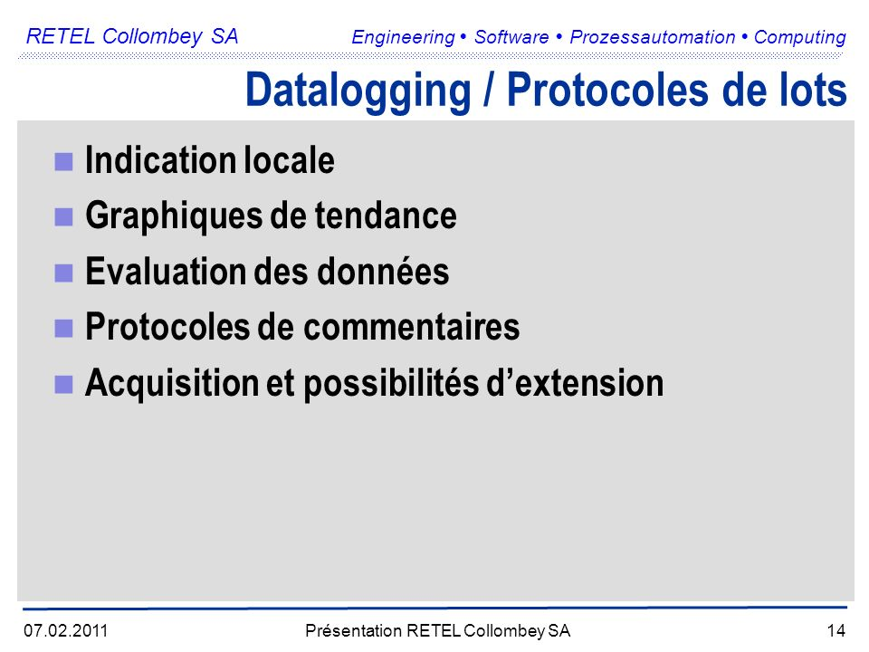 RETEL Collombey SA Engineering Software Prozessautomation Computing 07.02.2011Présentation RETEL Collombey SA14 Datalogging / Protocoles de lots Indic