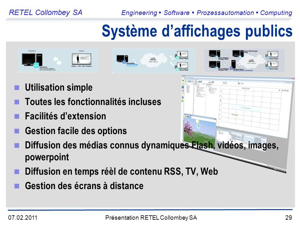 RETEL Collombey SA Engineering Software Prozessautomation Computing Utilisation simple Toutes les fonctionnalités incluses Facilités dextension Gestion facile des options Diffusion des médias connus dynamiques Flash, vidéos, images, powerpoint Diffusion en temps réèl de contenu RSS, TV, Web Gestion des écrans à distance 07.02.2011Présentation RETEL Collombey SA29 Système daffichages publics